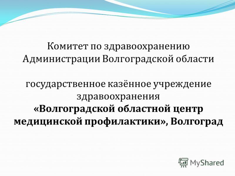 Комитет по здравоохранению Администрации Волгоградской области государственное казённое учреждение здравоохранения «Волгоградской областной центр медицинской профилактики», Волгоград