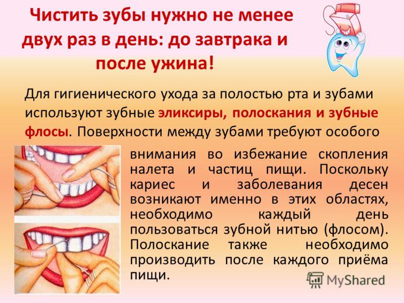Чистить зубы нужно не менее двух раз в день: до завтрака и после ужина! внимания во избежание скопления налета и частиц пищи. Поскольку кариес и заболевания десен возникают именно в этих областях, необходимо каждый день пользоваться зубной нитью (фло