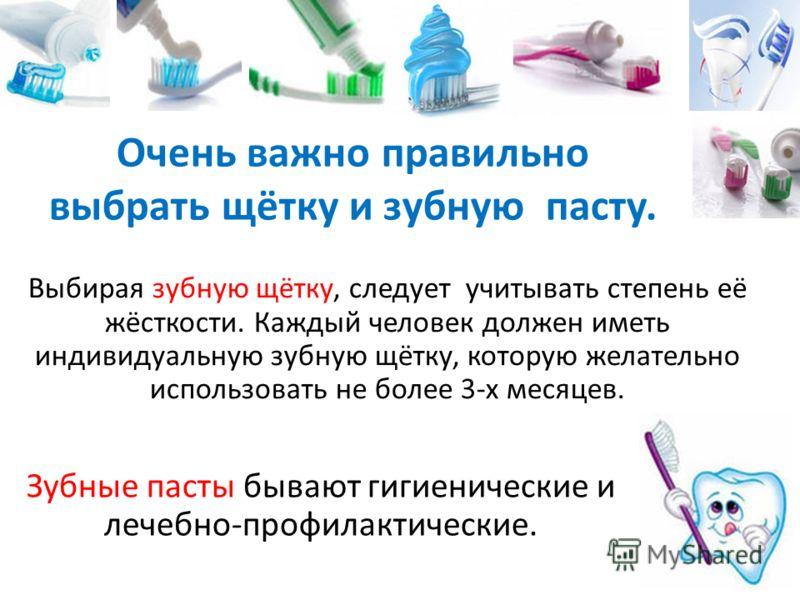 Выбирая зубную щётку, следует учитывать степень её жёсткости. Каждый человек должен иметь индивидуальную зубную щётку, которую желательно использовать не более 3-х месяцев. Очень важно правильно выбрать щётку и зубную пасту. Зубные пасты бывают гигие