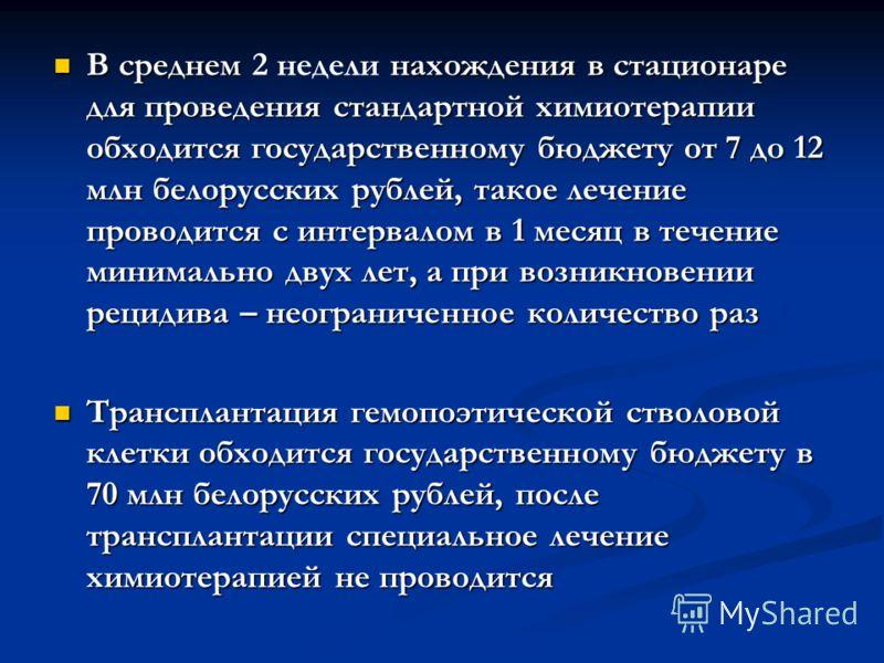 В среднем нахождения в стационаре для проведения стандартной химиотерапии обходится государственному бюджету от 7 до 12 млн белорусских рублей, такое лечение проводится с интервалом в 1 месяц в течение минимально двух лет, а при возникновении рецидив