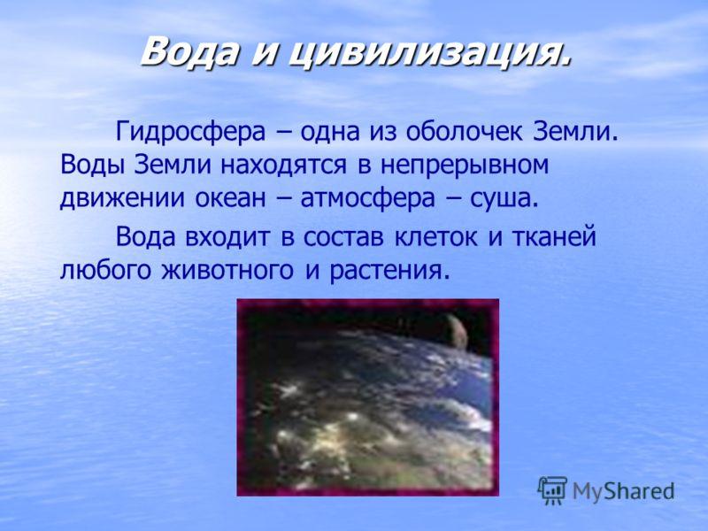 Вода и цивилизация. Гидросфера – одна из оболочек Земли. Воды Земли находятся в непрерывном движении океан – атмосфера – суша. Вода входит в состав клеток и тканей любого животного и растения.
