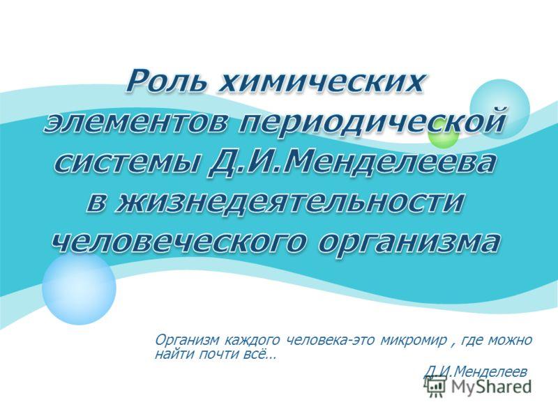 Организм каждого человека-это микромир, где можно найти почти всё… Д.И.Менделеев