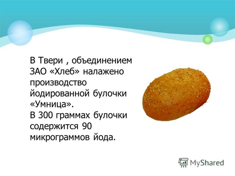 В Твери, объединением ЗАО «Хлеб» налажено производство йодированной булочки «Умница». В 300 граммах булочки содержится 90 микрограммов йода.