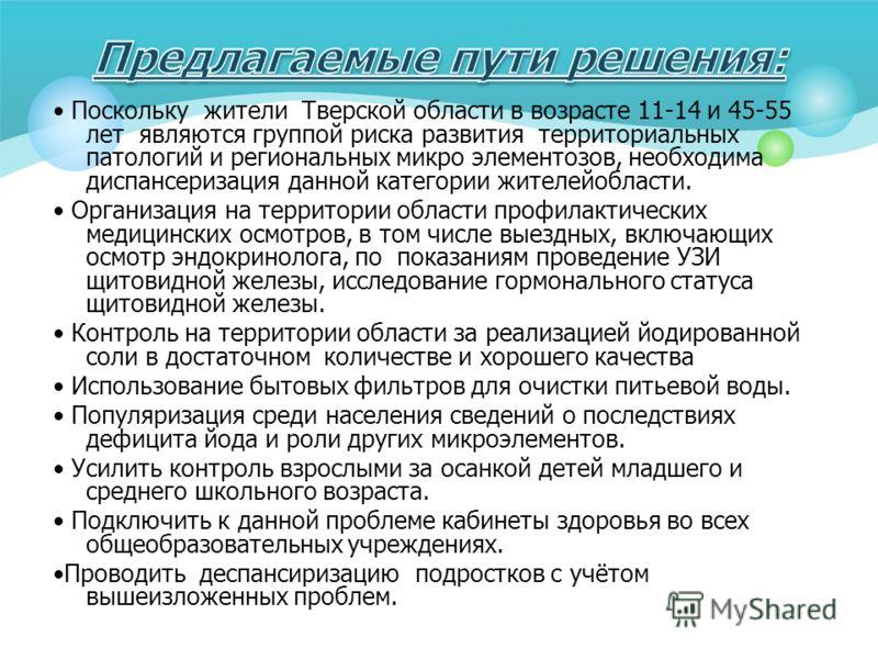 Поскольку жители Тверской области в возрасте 11-14 и 45-55 лет являются группой риска развития территориальных патологий и региональных микро элементозов, необходима диспансеризация данной категории жителейобласти. Организация на территории области п