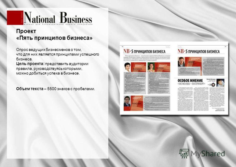 Проект «Пять принципов бизнеса» Опрос ведущих бизнесменов о том, что для них является принципами успешного бизнеса. Цель проекта: представить аудитории правила, руководствуясь которыми, можно добиться успеха в бизнесе. Объем текста – 5500 знаков с пр