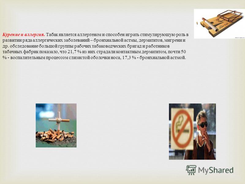 Курение и аллергия. Табак является аллергеном и способен играть стимулирующую роль в развитии ряда аллергических заболеваний – бронхиальной астмы, дерматитов, мигрени и др. обследование большой группы рабочих табаководческих бригад и работников табач