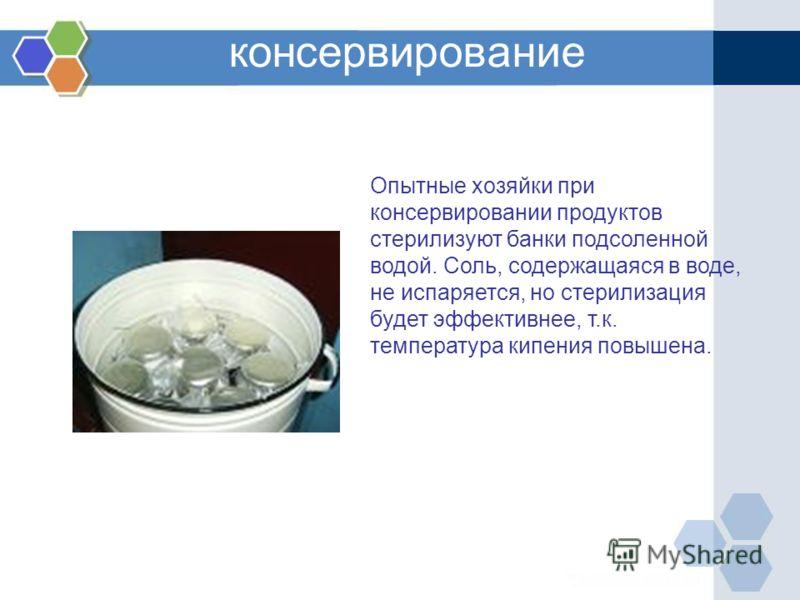 консервирование Опытные хозяйки при консервировании продуктов стерилизуют банки подсоленной водой. Соль, содержащаяся в воде, не испаряется, но стерилизация будет эффективнее, т.к. температура кипения повышена.