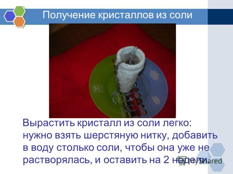 Получение кристаллов из соли Вырастить кристалл из соли легко: нужно взять шерстяную нитку, добавить в воду столько соли, чтобы она уже не растворялась, и оставить на 2 недели.