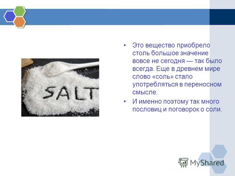 Это вещество приобрело столь большое значение вовсе не сегодня так было всегда. Еще в древнем мире слово «соль» стало употребляться в переносном смысле. И именно поэтому так много пословиц и поговорок о соли.