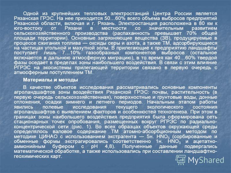 Одной из крупнейших тепловых электростанций Центра России является Рязанская ГРЭС. На нее приходится 50…60% всего объема выбросов предприятий Рязанской области, включая и г. Рязань. Электростанция расположена в 80 км к юго-востоку от Рязани в местнос
