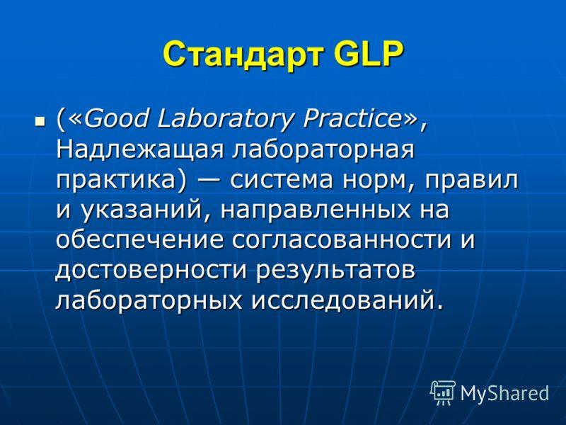 Стандарт GLP («Good Laboratory Practice», Надлежащая лабораторная практика) система норм, правил и указаний, направленных на обеспечение согласованности и достоверности результатов лабораторных исследований. («Good Laboratory Practice», Надлежащая ла