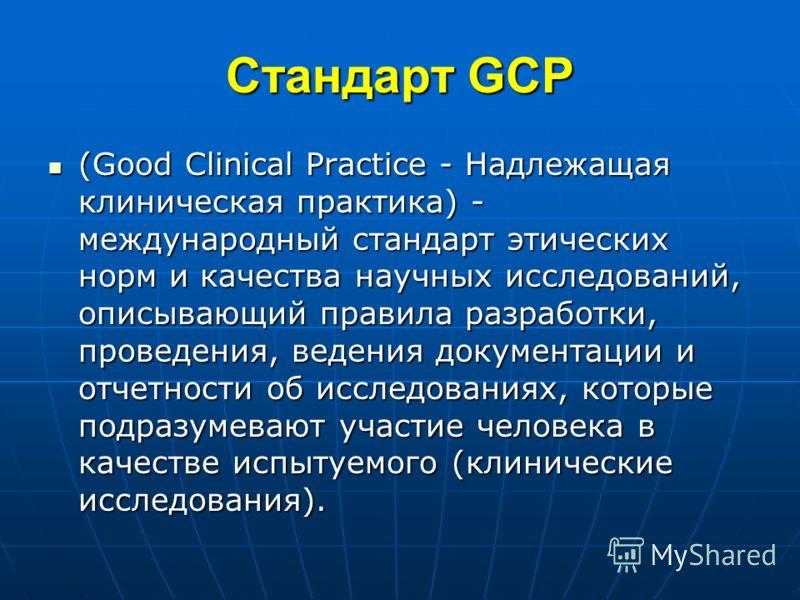 Стандарт GCP (Good Clinical Practice - Надлежащая клиническая практика) - международный стандарт этических норм и качества научных исследований, описывающий правила разработки, проведения, ведения документации и отчетности об исследованиях, которые п