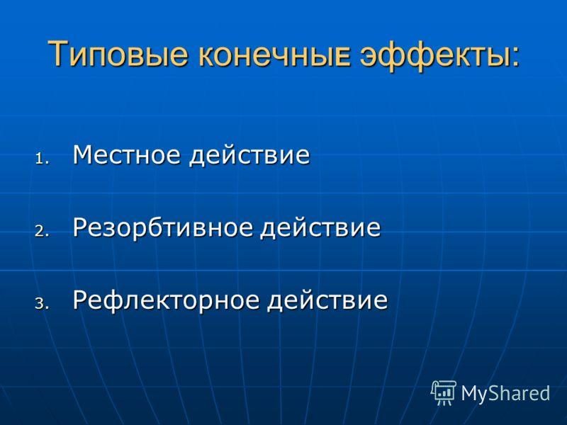 Типовые конечны Е эффекты: 1. Местное действие 2. Резорбтивное действие 3. Рефлекторное действие