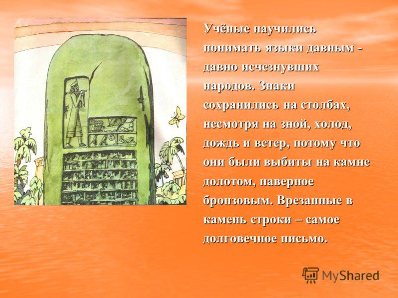 Учёные научились понимать языки давным - давно исчезнувших народов. Знаки сохранились на столбах, несмотря на зной, холод, дождь и ветер, потому что они были выбиты на камне долотом, наверное бронзовым. Врезанные в камень строки – самое долговечное п