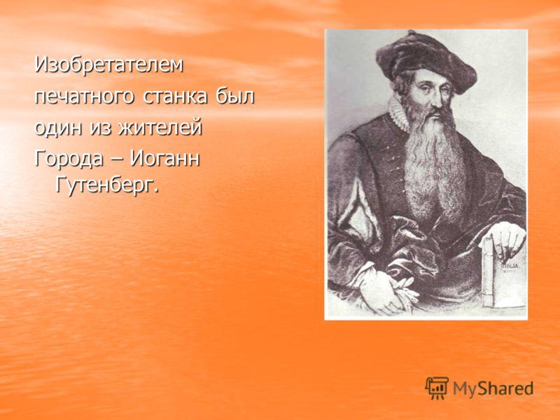 Изобретателем печатного станка был один из жителей Города – Иоганн Гутенберг.