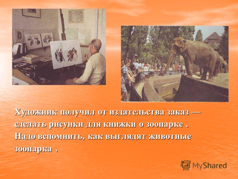 Художник получил от издательства заказ сделать рисунки для книжки о зоопарке. Надо вспомнить, как выглядят животные зоопарка.