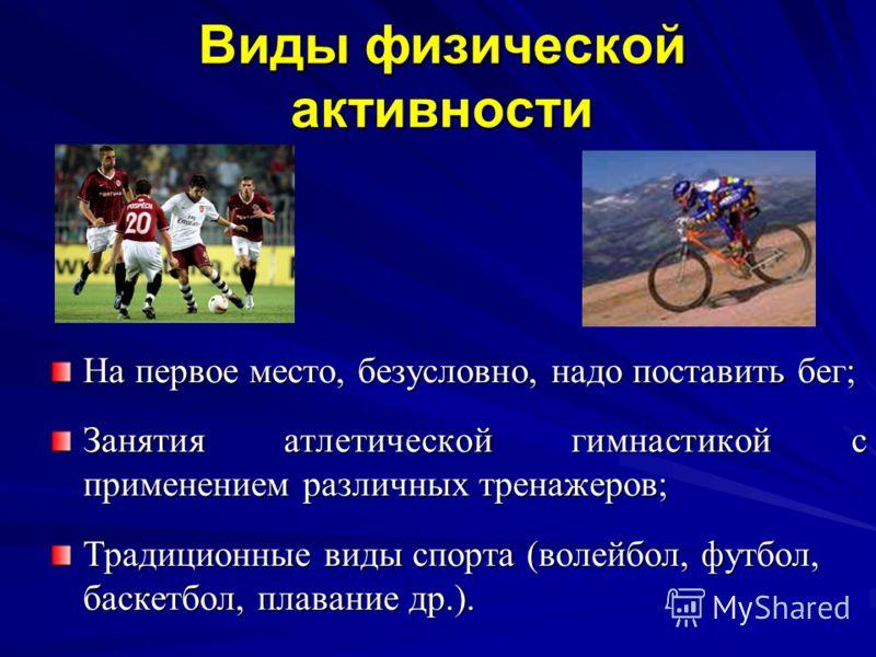 Виды физической активности На первое место, безусловно, надо поставить бег; Занятия атлетической гимнастикой с применением различных тренажеров; Традиционные виды спорта (волейбол, футбол, баскетбол, плавание др.).