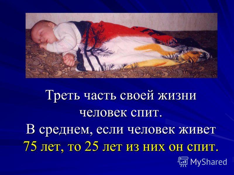 Треть часть своей жизни человек спит. В среднем, если человек живет 75 лет, то 25 лет из них он спит.