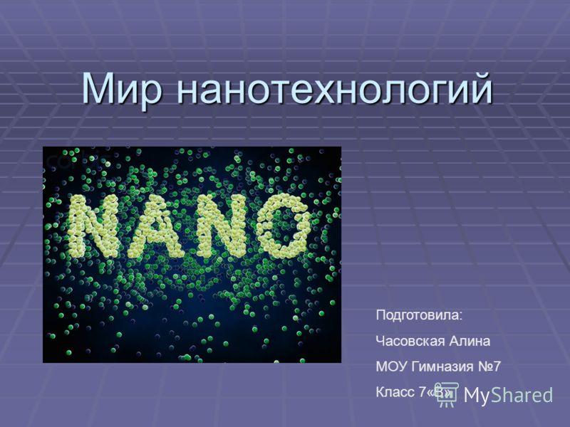 Мир нанотехнологий Подготовила: Часовская Алина МОУ Гимназия 7 Класс 7«В»