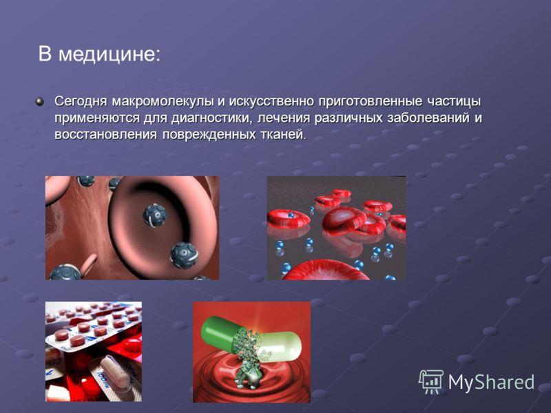 В медицине: Сегодня макромолекулы и искусственно приготовленные частицы применяются для диагностики, лечения различных заболеваний и восстановления поврежденных тканей. Сегодня макромолекулы и искусственно приготовленные частицы применяются для диагн