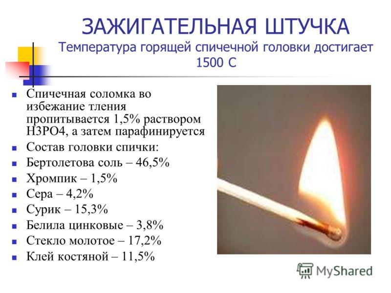 ЗАЖИГАТЕЛЬНАЯ ШТУЧКА Температура горящей спичечной головки достигает 1500 С Спичечная соломка во избежание тления пропитывается 1,5% раствором H3PO4, а затем парафинируется Состав головки спички: Бертолетова соль – 46,5% Хромпик – 1,5% Сера – 4,2% Су