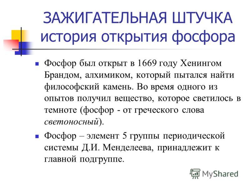 ЗАЖИГАТЕЛЬНАЯ ШТУЧКА история открытия фосфора Фосфор был открыт в 1669 году Хенингом Брандом, алхимиком, который пытался найти философский камень. Во время одного из опытов получил вещество, которое светилось в темноте (фосфор - от греческого слова с