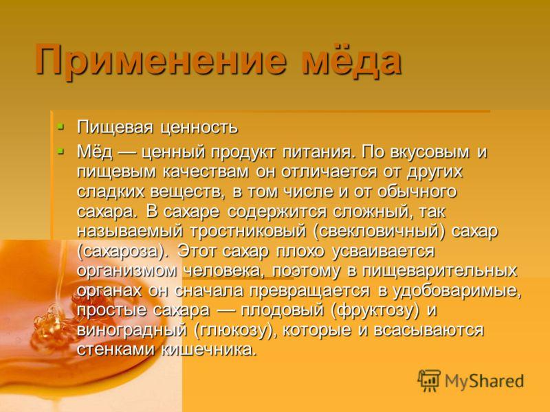 Применение мёда Пищевая ценность Пищевая ценность Мёд ценный продукт питания. По вкусовым и пищевым качествам он отличается от других сладких веществ, в том числе и от обычного сахара. В сахаре содержится сложный, так называемый тростниковый (свеклов