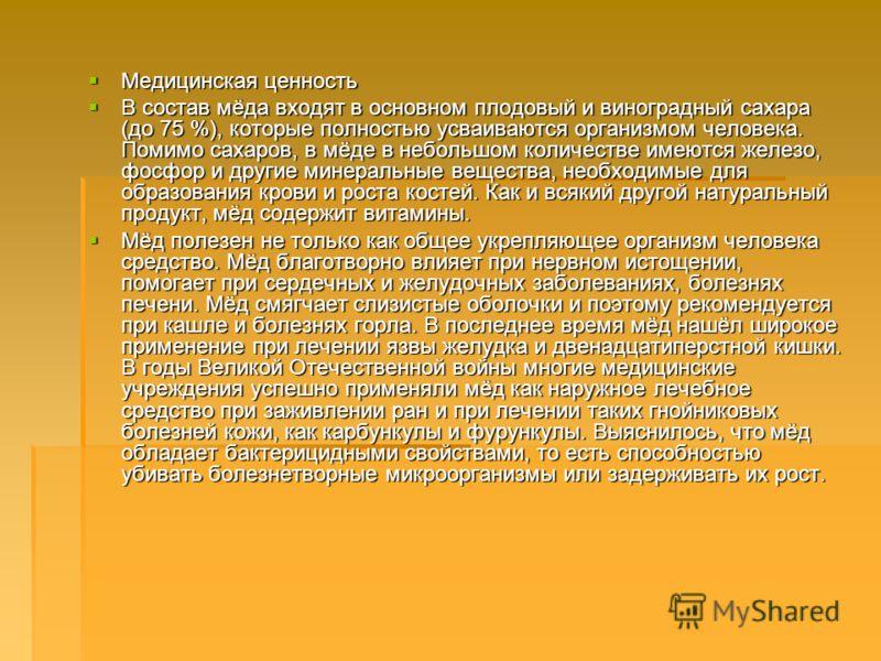 Медицинская ценность Медицинская ценность В состав мёда входят в основном плодовый и виноградный сахара (до 75 %), которые полностью усваиваются организмом человека. Помимо cахаров, в мёде в небольшом количестве имеются железо, фосфор и другие минера