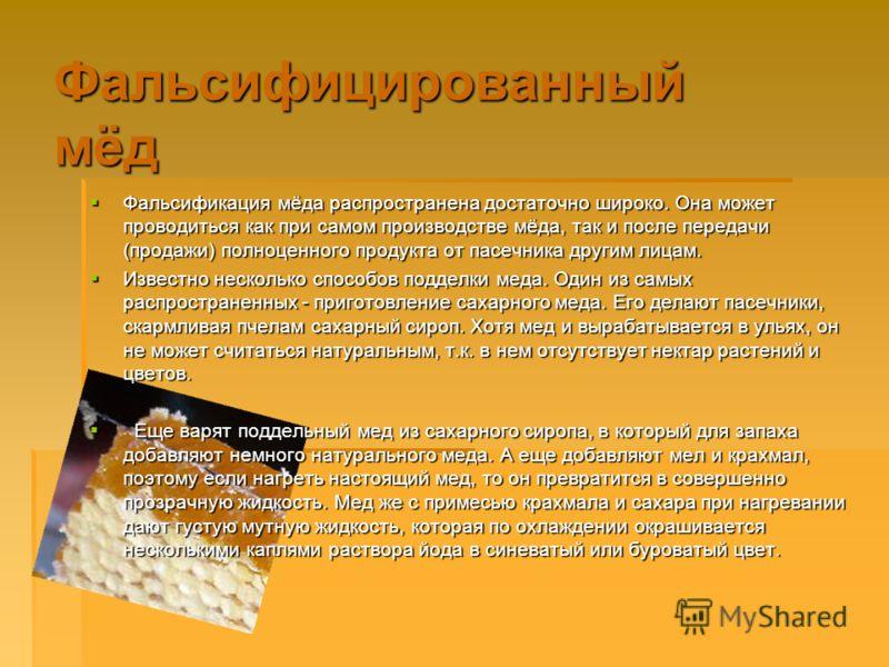 Фальсифицированный мёд Фальсификация мёда распространена достаточно широко. Она может проводиться как при самом производстве мёда, так и после передачи (продажи) полноценного продукта от пасечника другим лицам. Фальсификация мёда распространена доста