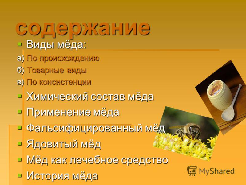 содержание Виды мёда: Виды мёда: а) По происхождению б) Товарные виды в) По консистенции Химический состав мёда Химический состав мёда Применение мёда Применение мёда Фальсифицированный мёд Фальсифицированный мёд Ядовитый мёд Ядовитый мёд Мёд как леч