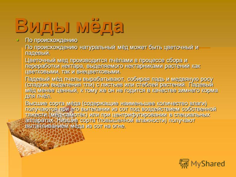 Виды мёда По происхождению По происхождению По происхождению натуральный мёд может быть цветочный и падевый. Цветочный мед производится пчёлами в процессе сбора и переработки нектара, выделяемого нектарниками растений как цветковыми, так и внецветков