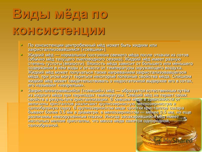 Виды мёда по консистенции По консистенции центробежный мёд может быть жидким или закристаллизовавшимся («севшим»). По консистенции центробежный мёд может быть жидким или закристаллизовавшимся («севшим»). Жидкий мёд нормальное состояние свежего мёда п