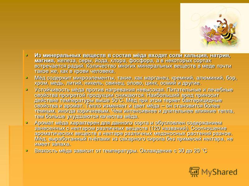 Из минеральных веществ в состав мёда входят соли кальция, натрия, магния, железа, серы, йода, хлора, фосфора, а в некоторых сортах встречается радий. Количество многих минеральных веществ в меде почти такое же, как в крови человека. Из минеральных ве