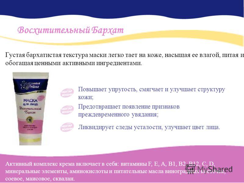 Повышает упругость, смягчает и улучшает структуру кожи; Предотвращает появление признаков преждевременного увядания; Ликвидирует следы усталости, улучшает цвет лица. Восхитительный Бархат Активный комплекс крема включает в себя: витамины F, Е, А, В1,