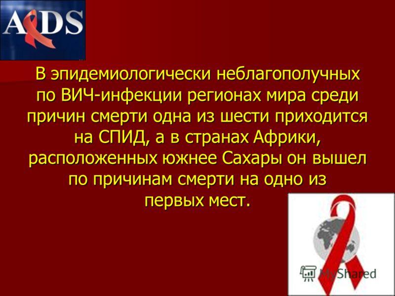 В эпидемиологически неблагополучных по ВИЧ-инфекции регионах мира среди причин смерти одна из шести приходится на СПИД, а в странах Африки, расположенных южнее Сахары он вышел по причинам смерти на одно из первых мест.