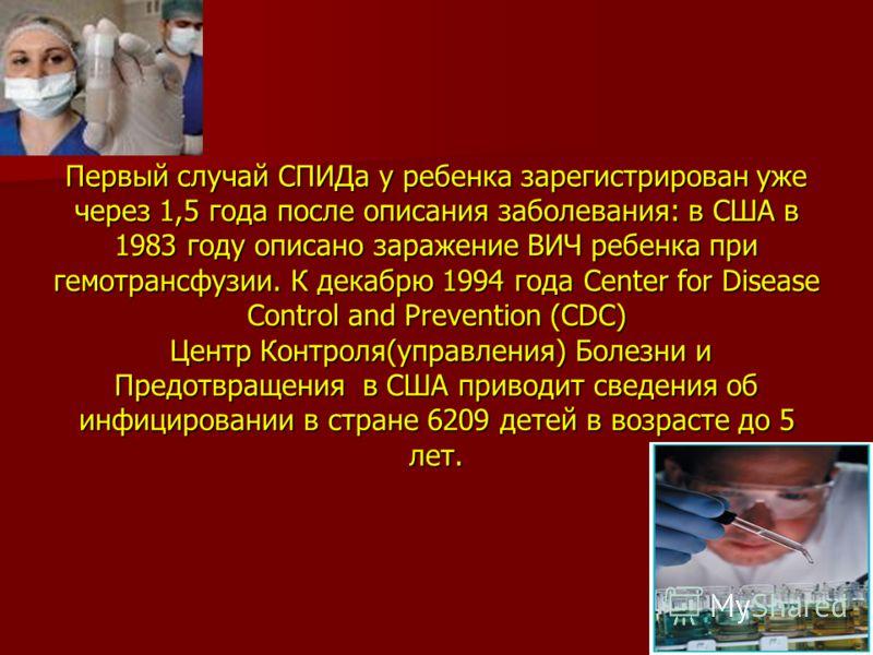Первый случай СПИДа у ребенка зарегистрирован уже через 1,5 года после описания заболевания: в США в 1983 году описано заражение ВИЧ ребенка при гемотрансфузии. К декабрю 1994 года Center for Disease Control and Prevention (CDC) Центр Контроля(управл