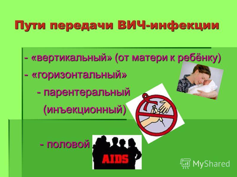 Пути передачи ВИЧ-инфекции - «вертикальный» (от матери к ребёнку) - «горизонтальный» - парентеральный - парентеральный (инъекционный) (инъекционный) - половой - половой