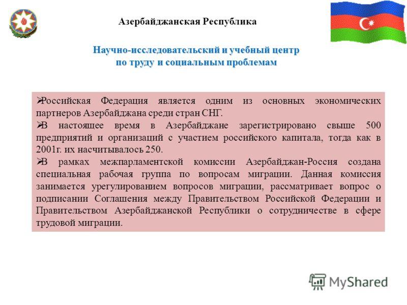 Научно-исследовательский и учебный центр по труду и социальным проблемам Азербайджанская Республика Российская Федерация является одним из основных экономических партнеров Азербайджана среди стран СНГ. В настоящее время в Азербайджане зарегистрирован