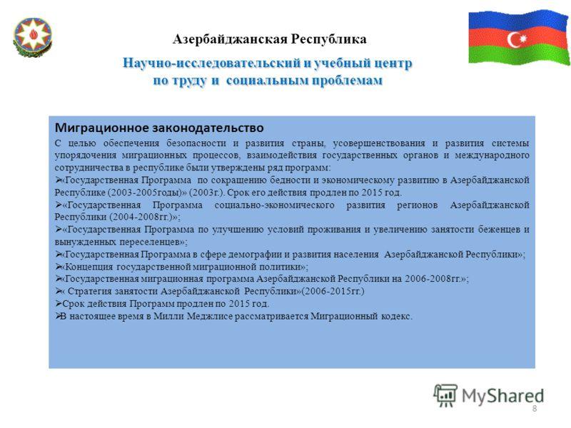Научно-исследовательский и учебный центр по труду и социальным проблемам Азербайджанская Республика 8 Миграционное законодательство С целью обеспечения безопасности и развития страны, усовершенствования и развития системы упорядочения миграционных пр