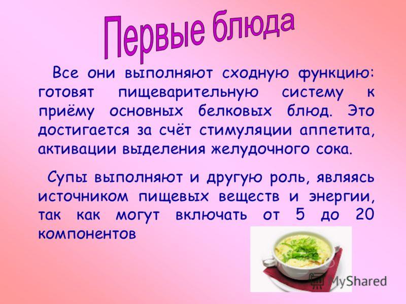 Все они выполняют сходную функцию: готовят пищеварительную систему к приёму основных белковых блюд. Это достигается за счёт стимуляции аппетита, активации выделения желудочного сока. Супы выполняют и другую роль, являясь источником пищевых веществ и