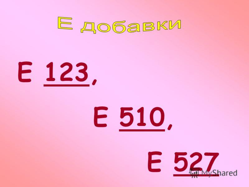 Е 123, Е 510, Е 527