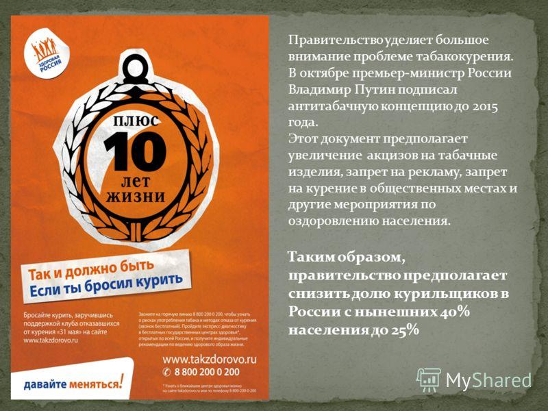 Правительство уделяет большое внимание проблеме табакокурения. В октябре премьер-министр России Владимир Путин подписал антитабачную концепцию до 2015 года. Этот документ предполагает увеличение акцизов на табачные изделия, запрет на рекламу, запрет