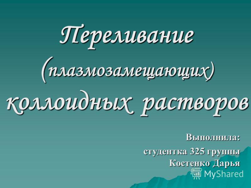 Переливание ( плазмозамещающих) коллоидных растворов Выполнила: студентка 325 группы Костенко Дарья