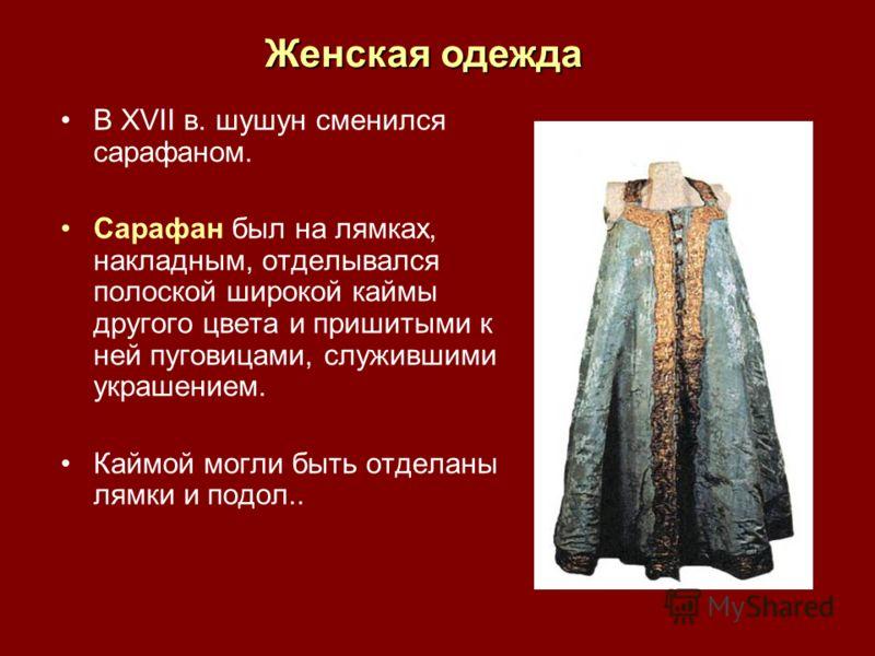 В XVII в. шушун сменился сарафаном. Сарафан был на лямках, накладным, отделывался полоской широкой каймы другого цвета и пришитыми к ней пуговицами, служившими украшением. Каймой могли быть отделаны лямки и подол.. Женская одежда