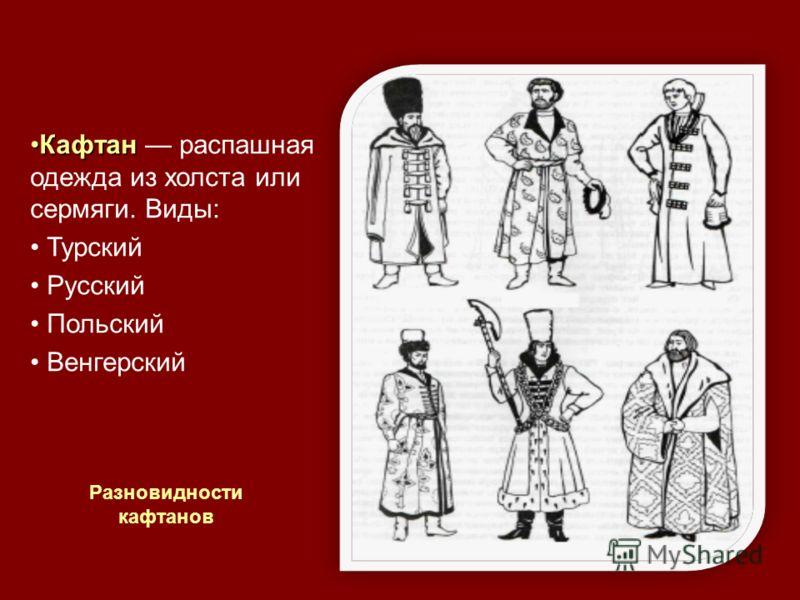 КафтанКафтан распашная одежда из холста или сермяги. Виды: Турский Русский Польский Венгерский Разновидности кафтанов