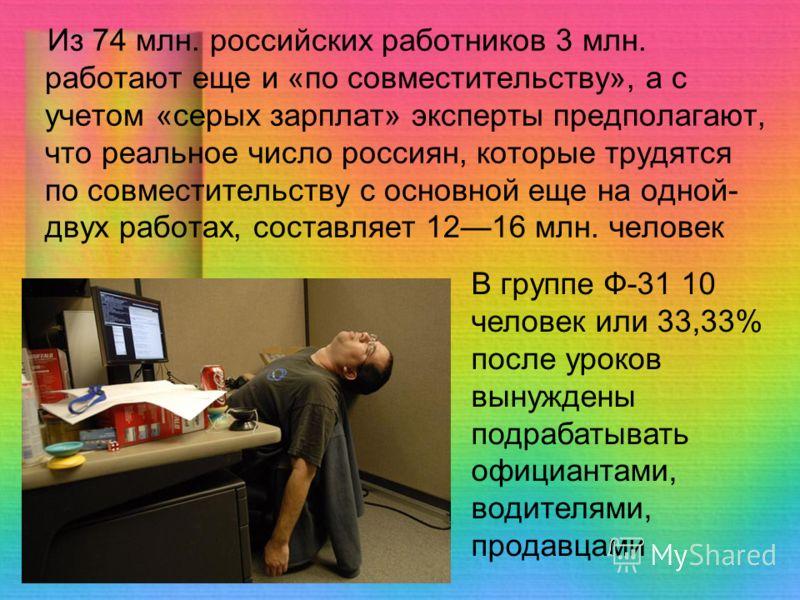 Из 74 млн. российских работников 3 млн. работают еще и «по совместительству», а с учетом «серых зарплат» эксперты предполагают, что реальное число россиян, которые трудятся по совместительству с основной еще на одной- двух работах, составляет 1216 мл