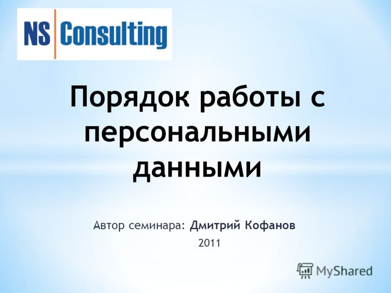 Автор семинара: Дмитрий Кофанов 2011 Порядок работы с персональными данными