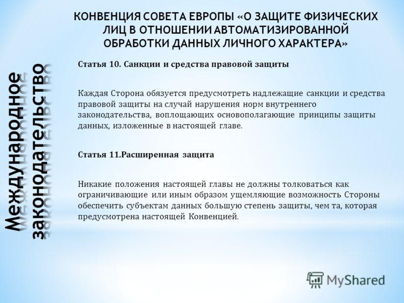 Статья 10. Санкции и средства правовой защиты Каждая Сторона обязуется предусмотреть надлежащие санкции и средства правовой защиты на случай нарушения норм внутреннего законодательства, воплощающих основополагающие принципы защиты данных, изложенные
