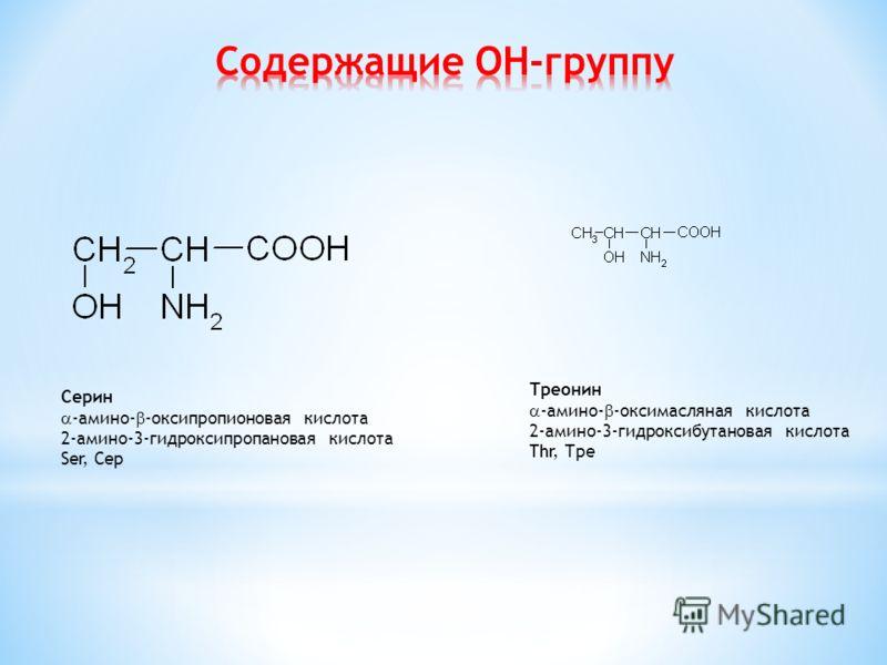 Ceрин -амино- -оксипропионовая кислота 2-амино-3-гидроксипропановая кислота Ser, Сeр Трeонин -амино- -оксимасляная кислота 2-амино-3-гидроксибутановая кислота Thr, Трe