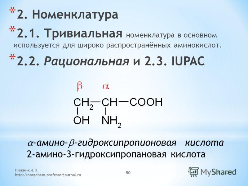 12.05.2013 Нижник Я.П. http://norgchem.professorjournal.ru 50 * 2. Номенклатура * 2.1. Тривиальная номенклатура в основном используется для широко распространённых аминокислот. * 2.2. Рациональная и 2.3. IUPAC -амино- -гидроксипропионовая кислота 2-а